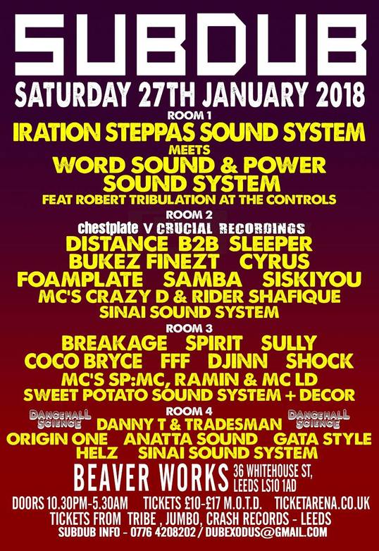 Subdub @ Beaverworks, Leeds 27th Jan 2018 -  Room 2: Chestplate v Crucial Recordings DISTANCE B2B SLEEPER BUKEZ FINEZT CYRUS FOAMPLATE SAMBA  SISKIYOU MC'S CRAZY D & RIDER SHAFIQUE SINAI SOUND SYSTEM  Room 3: Jungle / Drum & Bass BREAKAGE SPIRIT SULLY COCO BRYCE FFF DJINN DJ SHOCK MC'S SP:MC, RAMIN & MC LD SWEET POTATO SOUND SYSTEM & DECOR  Room 4 : Dancehall Science DANNY T & TRADESMAN ORIGIN ONE ANATTA SOUND GATA STYLE HELZ SINAI SOUND SYSTEM